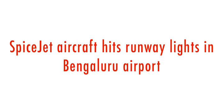 SpiceJet aircraft hits runway lights in Bengaluru airport (Lead)