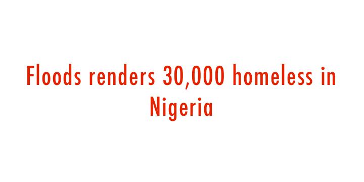 Floods renders 30,000 homeless in Nigeria