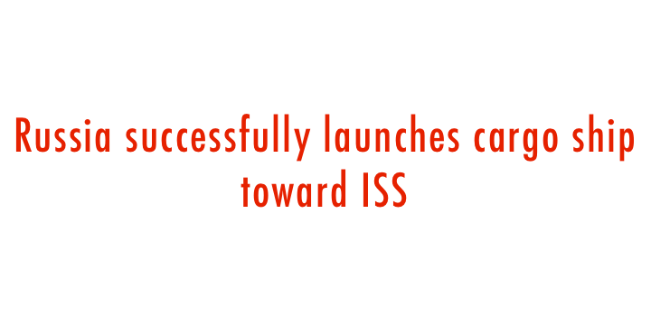Russia successfully launches cargo ship toward ISS