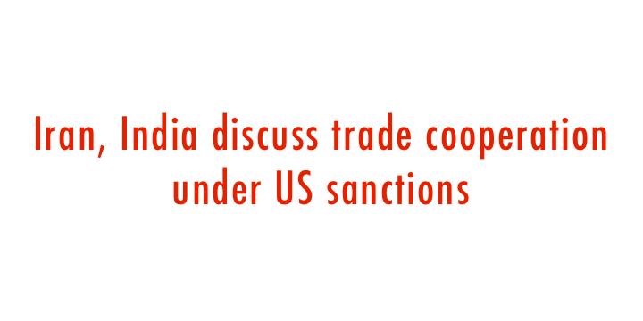 Iran, India discuss trade cooperation under US sanctions